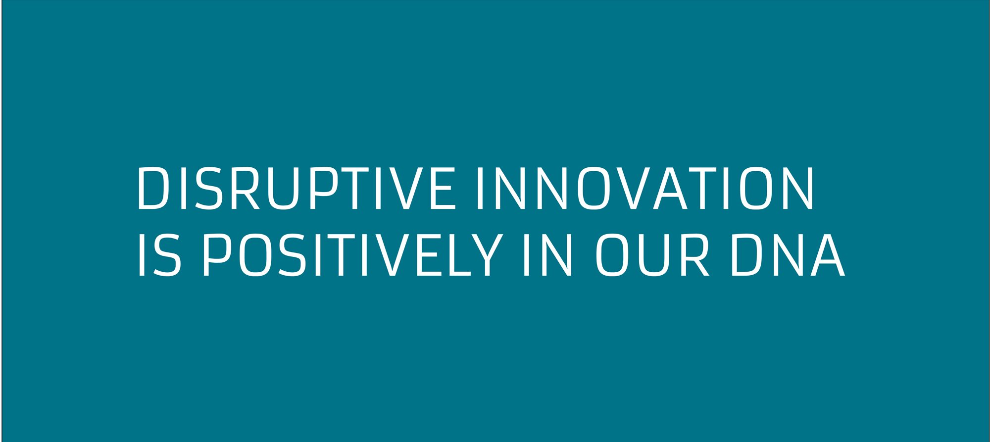 Disruptive Innovation is Positively in our DNA